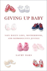 Giving Up Baby - Safe Haven Laws, Motherhood, and Reproductive Justice ebook by Laury Oaks