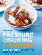 Pressure Cooking Every Day - 80 modern recipes for stovetop pressure cooking ebook by Denise Smart