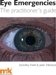 Eye Emergencies: The practitioner's guide ebook by Dorothy Field,Julie Tillotson