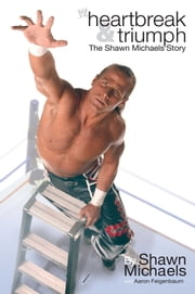 Heartbreak & Triumph - The Shawn Michaels Story ebook by Shawn Michaels,Aaron Feigenbaum