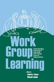 Work Group Learning - Understanding, Improving and Assessing How Groups Learn in Organizations ebook by Valerie Sessa,Manuel London