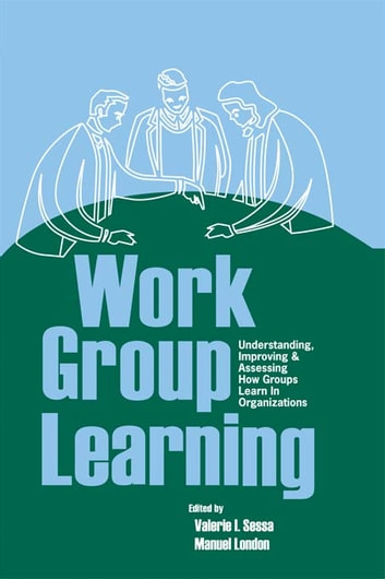 Work Group Learning - Understanding, Improving and Assessing How Groups Learn in Organizations ebook by