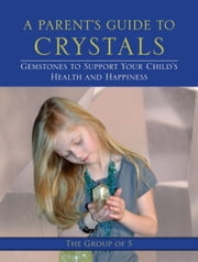 A Parent's Guide to Crystals - Gemstones to Support Your Child's Health and Happiness ebook by Group of 5