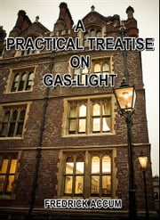 A Practical Treatise on Gas-light ebook by Fredrick Accum