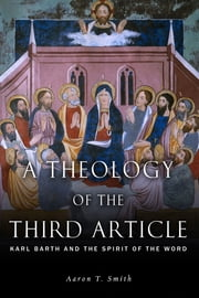 A Theology of the Third Article - Karl Barth and the Spirit of the Word ebook by Aaron T. Smith