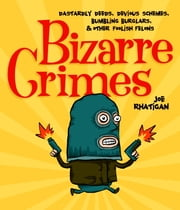 Bizarre Crimes - Dastardly Deeds, Devious Schemes, Bumbling Burglars, & Other Foolish Felons ebook by Joe Rhatigan