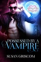 Possessed by a Vampire - Immortal Hearts of San Francisco, #4 ebook by Susan Griscom