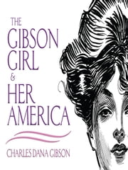 The Gibson Girl and Her America - The Best Drawings of Charles Dana Gibson ebook by Charles Dana Gibson