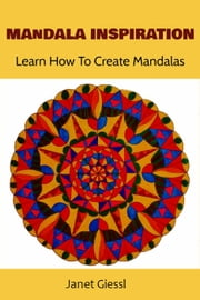 Mandala Inspiration: Learn How To Create Mandalas (Concentric Mandala, Lotus Flower Mandala, Flower of Life, Zendala) ebook by Janet Giessl