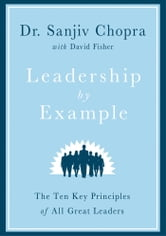 Leadership by Example - The Ten Key Principles of All Great Leaders ebook by Sanjiv Chopra,David Fisher