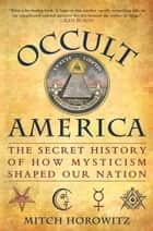 Occult America - White House Seances, Ouija Circles, Masons, and the Secret Mystic History of Our Nation ebook by Mitch Horowitz