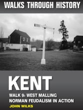 Walks Through History: Kent. Walk 9. West Malling: Norman feudalism in action (5 miles) ebook by John Wilks