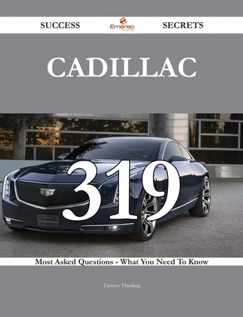 Cadillac 319 Success Secrets - 319 Most Asked Questions On Cadillac - What You Need To Know ebook by Tammy Harding