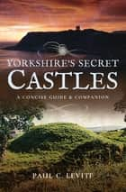 Yorkshire's Secret Castles - A Concise Guide & Companion ebook by