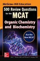 McGraw-Hill Education 500 Review Questions for the MCAT: Organic Chemistry and Biochemistry ebook by John T. Moore, Richard H. Langley