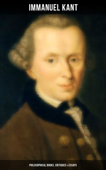 IMMANUEL KANT: Philosophical Books, Critiques & Essays - Biography, The Critique of Pure Reason, The Critique of Practical Reason, The Critique of Judgment, Philosophy of Law, The Metaphysical Elements of Ethics, Perpetual Peace and more ebook by Immanuel Kant