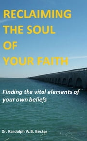 Reclaiming the Soul of Your Faith ebook by Randolph W.B. Becker