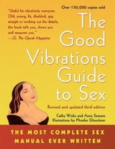 The Good Vibrations Guide to Sex - The Most Complete Sex Manual Ever Written ebook by Anne Semans,Cathy Winks