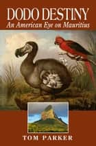 Dodo Destiny - An American Eye on Mauritius ebook by Tom Parker