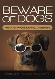 Beware of Dogs - How to Avoid Dating Disasters ebook by Barbara Hayes, MS, MFT