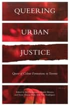 Queering Urban Justice - Queer of Colour Formations in Toronto ebook by Jinthana Haritaworn, Ghaida Moussa, Syrus Marcus Ware,...