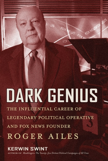 Dark Genius - The Influential Career of Legendary Political Operative and Fox News Founder Roger Ailes ebook by Kerwin Swint, PhD