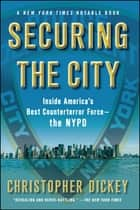 Securing the City - Inside America's Best Counterterror Force--The NYPD ebook by Christopher Dickey