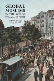 Global Muslims in the Age of Steam and Print ebook by James L. Gelvin,Nile Green
