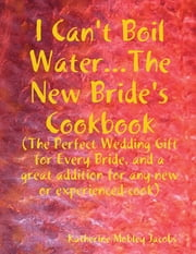 I Can't Boil Water...the New Bride's Cookbook: The Perfect Wedding Gift for Every Bride and a Great Addition for Any new or Experienced Cook ebook by Katherine Mobley Jacobs