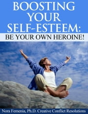 Boosting Your Self Esteem: Be Your Own Heroine! - Healing Emotional Abuse ebook by Nora Femenia, Ph.D.