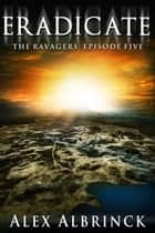 Eradicate - The Ravagers - Episode Five eBook by Alex Albrinck