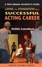 A Teen Drama Student's Guide to Laying the Foundation for a Successful Acting Career ebook by Debbie Lamedman