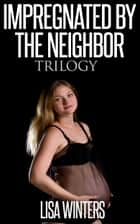 Impregnated By The Neighbor Trilogy ebook by Lisa Winters