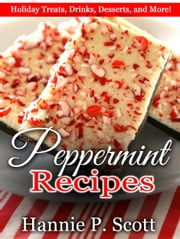 Peppermint Recipes: Holiday Treats, Drinks, Desserts, and More! ebook by Hannie P. Scott
