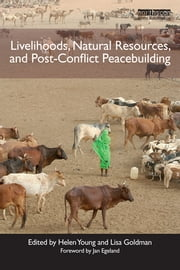 Livelihoods, Natural Resources, and Post-Conflict Peacebuilding ebook by Helen Young,Lisa Goldman