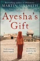 Ayesha's Gift - A daughter's search for the truth about her father ebook by Martin Sixsmith