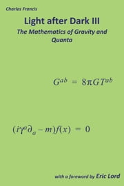 Light after Dark III - The Mathematics of Gravity and Quanta ebook by Charles Francis