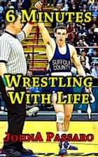 6 Minutes Wrestling with Life ebook by JohnA Passaro