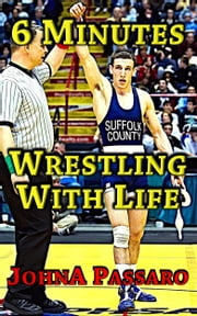 6 Minutes Wrestling with Life - The Reward That You Seek, May Not Be the Reward That You Receive, a Memoir ebook by JohnA Passaro