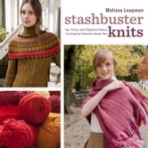 Stashbuster Knits - Tips, Tricks, and 21 Beautiful Projects for Using Your Favorite Leftover Yarn ebook by Melissa Leapman