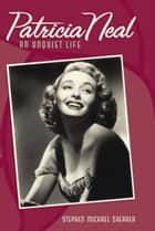 Patricia Neal - An Unquiet Life ebook by Stephen Michael Shearer