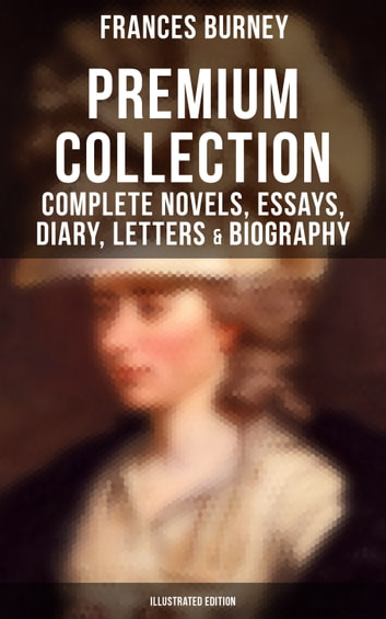 FANNY BURNEY Premium Collection: Complete Novels, Essays, Diary, Letters & Biography (Illustrated Edition) - Evelina, Cecilia, Camilla, The Wanderer, The Witlings, Brief Reflections Relative to the French Emigrant Clergy … ebook by Frances Burney