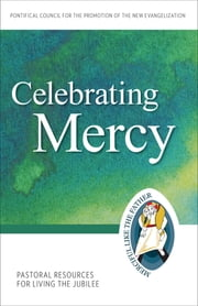 Celebrating Mercy - Pastoral Resources for Living the Jubilee ebook by Pontifical Council for the Promotion of the New Evangelization