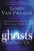 Ghosts Among Us ebook by James Van Praagh