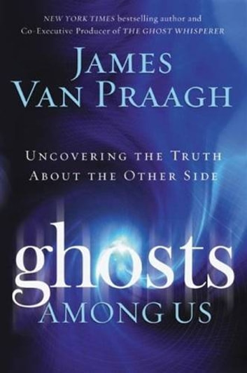 Ghosts Among Us - Uncovering the Truth About the Other Side ebook by James Van Praagh