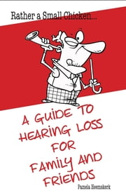 Rather a Small Chicken.... - A guide to hearing loss for family and friends ebook by Pamela  G Heemskerk