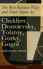 The Best Russian Plays and Short Stories by Chekhov, Dostoevsky, Tolstoy, Gorky, Gogol and many more (Unabridged): An All Time Favorite Collection from the Renowned Russian dramatists and Writers (Including Essays and Lectures on Russian Novelists) ebook by Nicholas  Evrèinov, Denis  Von Visin, Anton  Chekhov