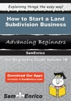 How to Start a Land Subdivision Business - How to Start a Land Subdivision Business ebook by Margareta Mcgrew
