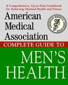 American Medical Association Complete Guide to Men's Health ebook by Angela Perry, M.D., Mark Schacht,...
