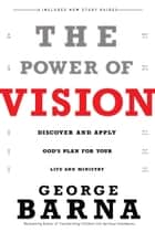 The Power of Vision - Discover and Apply God's Plan for Your Life and Ministry ebook by George Barna